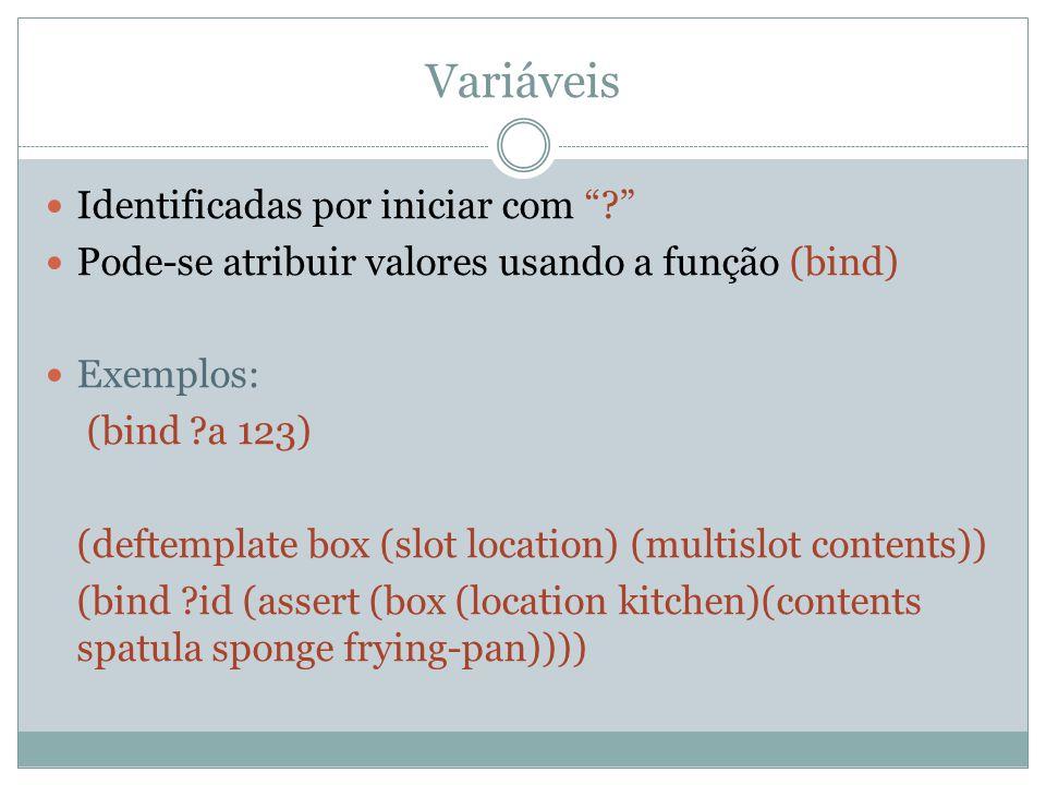 """Variáveis Identificadas por iniciar com """"?"""" Pode-se atribuir valores usando a função (bind) Exemplos: (bind ?a 123) (deftemplate box (slot location) ("""