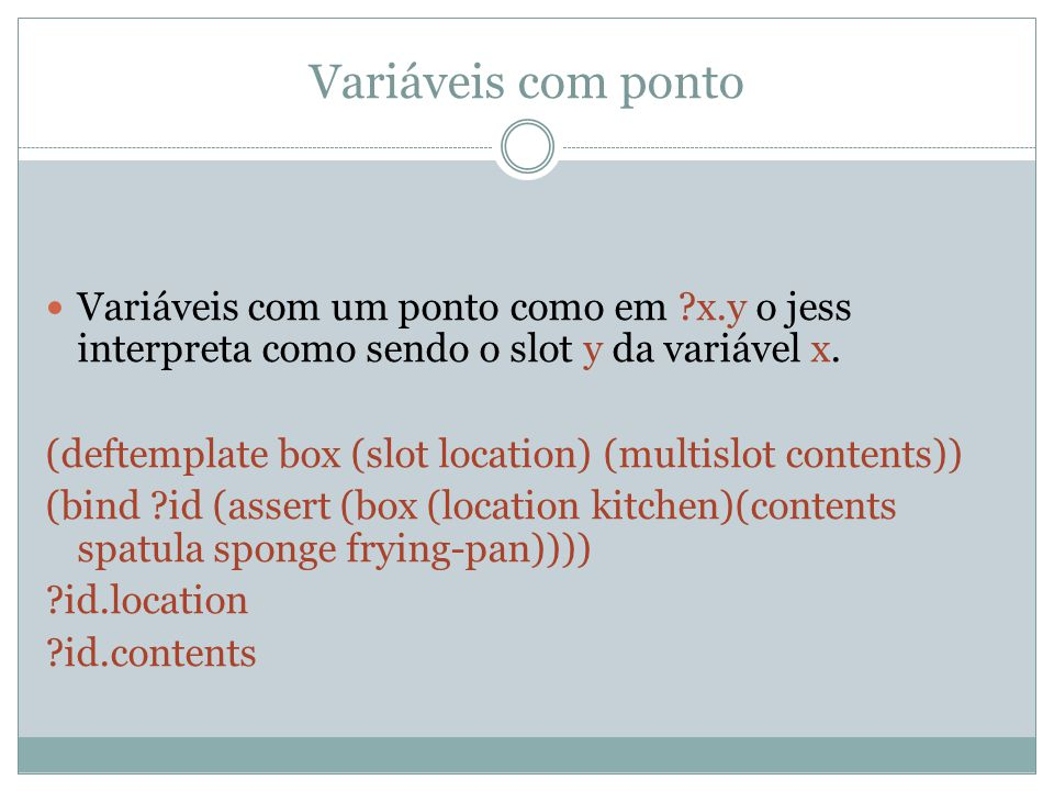 Variáveis com ponto Variáveis com um ponto como em ?x.y o jess interpreta como sendo o slot y da variável x. (deftemplate box (slot location) (multisl
