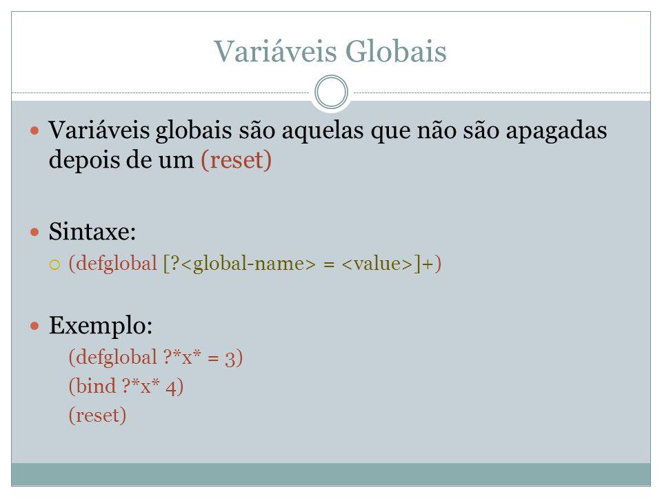 Variáveis Globais Variáveis globais são aquelas que não são apagadas depois de um (reset) Sintaxe:  (defglobal [? = ]+) Exemplo: (defglobal ?*x* = 3)
