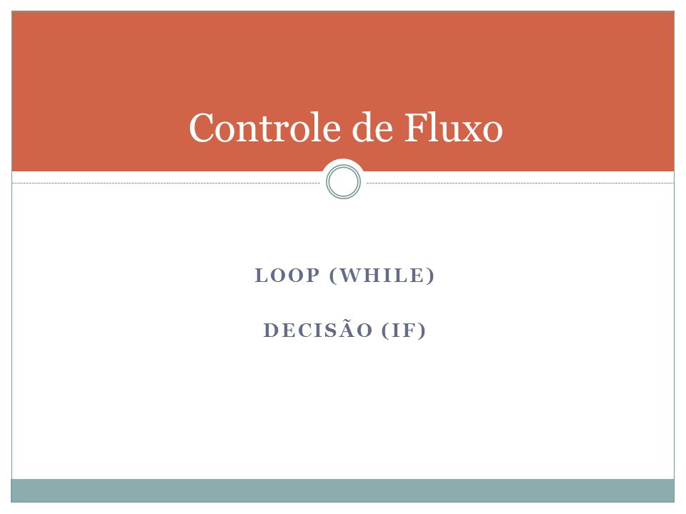 LOOP (WHILE) DECISÃO (IF) Controle de Fluxo