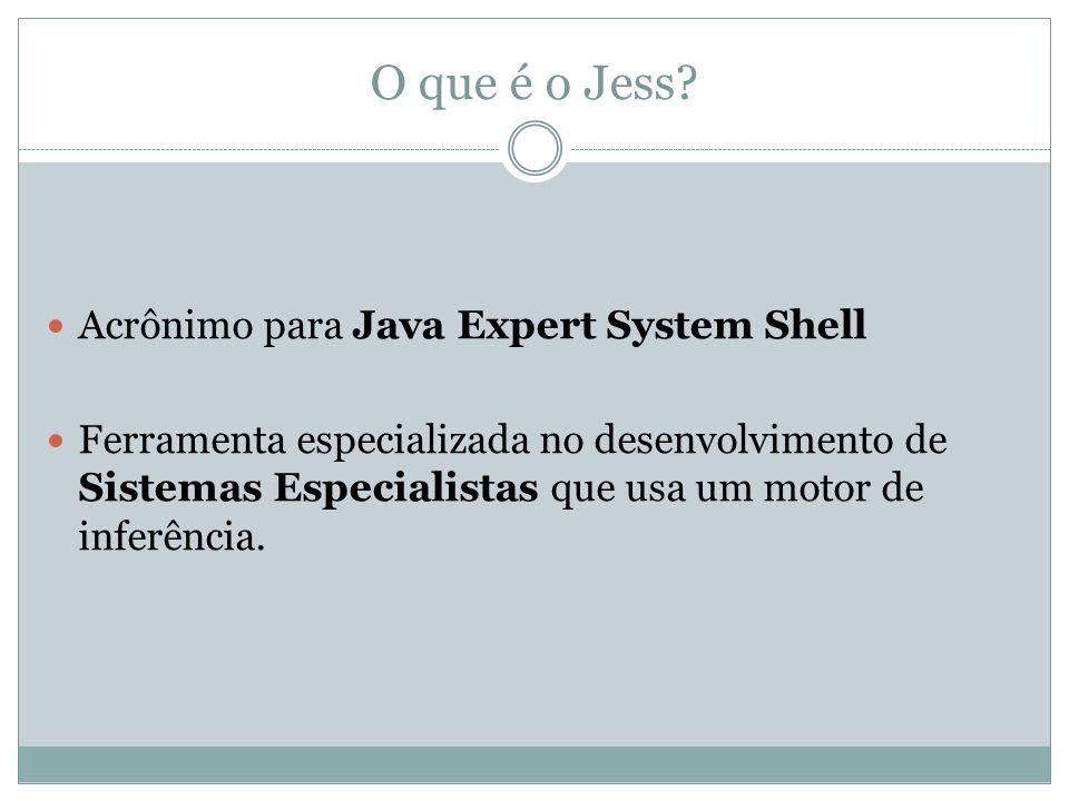 O que é o Jess? Acrônimo para Java Expert System Shell Ferramenta especializada no desenvolvimento de Sistemas Especialistas que usa um motor de infer