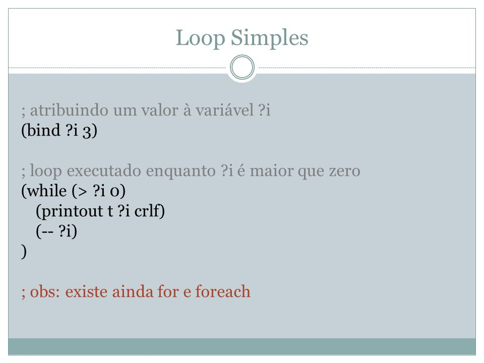 Loop Simples ; atribuindo um valor à variável ?i (bind ?i 3) ; loop executado enquanto ?i é maior que zero (while (> ?i 0) (printout t ?i crlf) (-- ?i