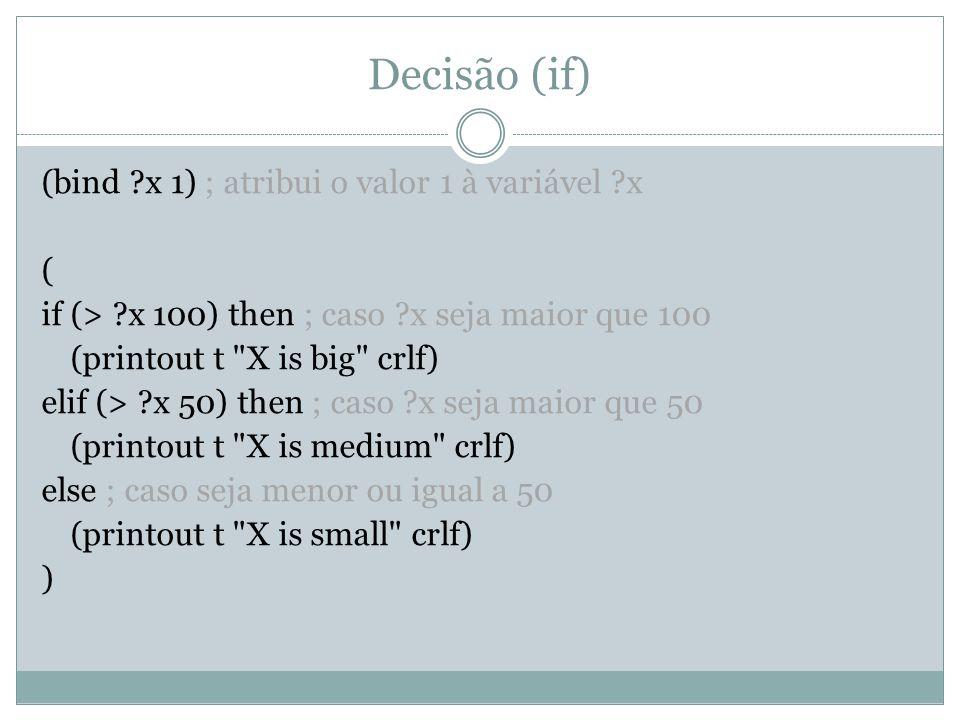 Decisão (if) (bind ?x 1) ; atribui o valor 1 à variável ?x ( if (> ?x 100) then ; caso ?x seja maior que 100 (printout t