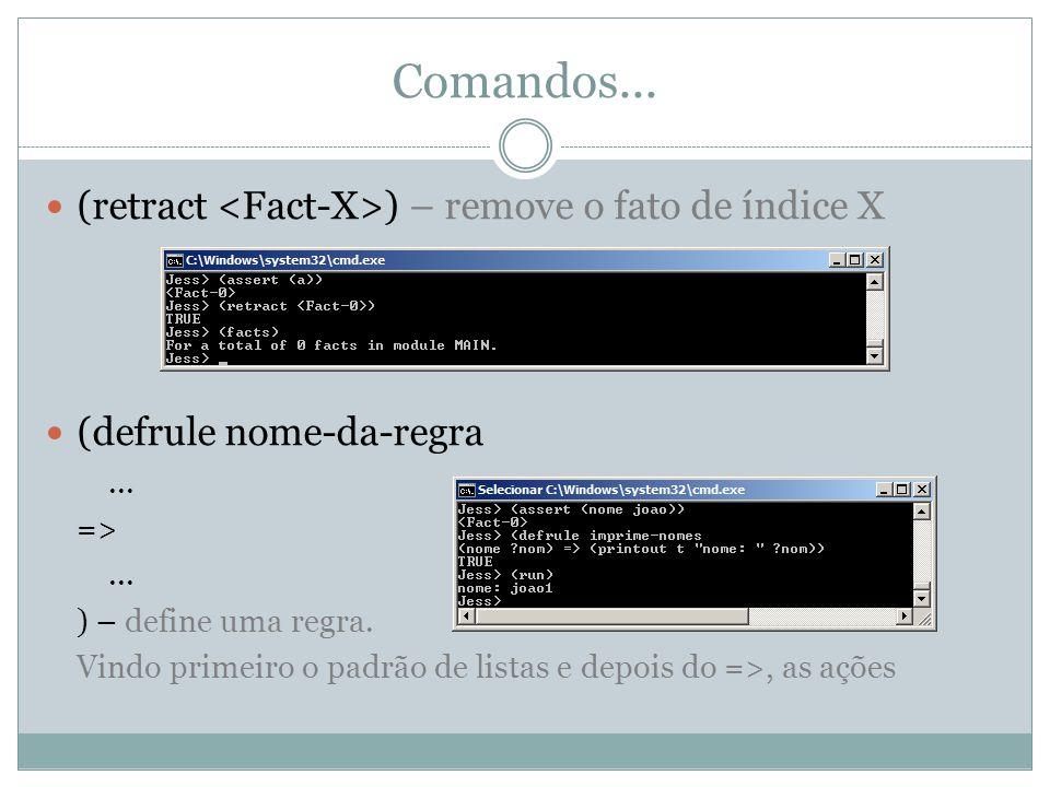 Comandos... (retract ) – remove o fato de índice X (defrule nome-da-regra... =>... ) – define uma regra. Vindo primeiro o padrão de listas e depois do