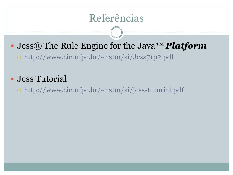 Referências Jess® The Rule Engine for the Java™ Platform  http://www.cin.ufpe.br/~astm/si/Jess71p2.pdf Jess Tutorial  http://www.cin.ufpe.br/~astm/s
