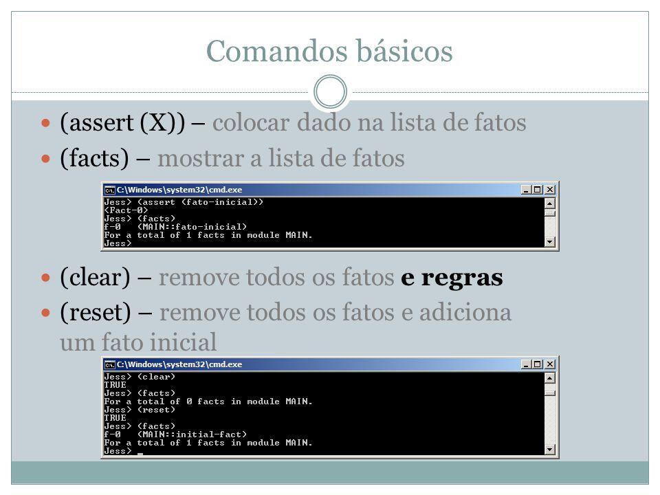 Comandos básicos (assert (X)) – colocar dado na lista de fatos (facts) – mostrar a lista de fatos (clear) – remove todos os fatos e regras (reset) – r