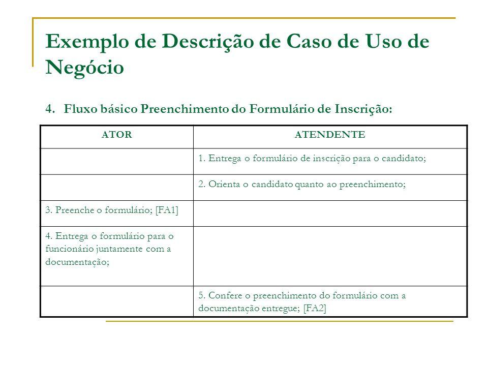Exemplo de Descrição de Caso de Uso de Negócio 4. Fluxo básico Preenchimento do Formulário de Inscrição: ATORATENDENTE 1. Entrega o formulário de insc