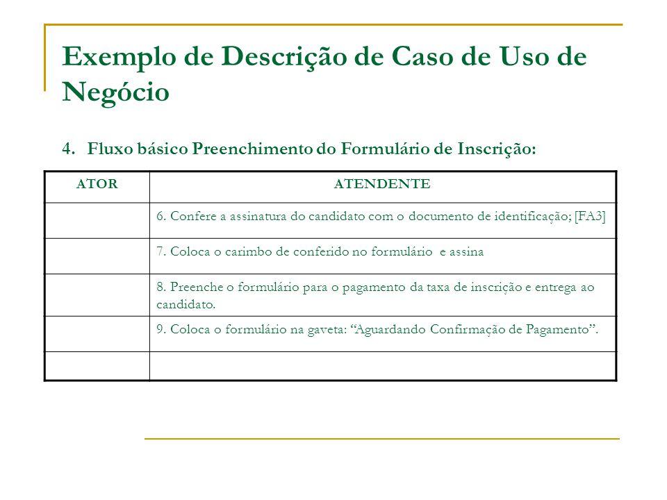 Exemplo de Descrição de Caso de Uso de Negócio 4. Fluxo básico Preenchimento do Formulário de Inscrição: ATORATENDENTE 6. Confere a assinatura do cand