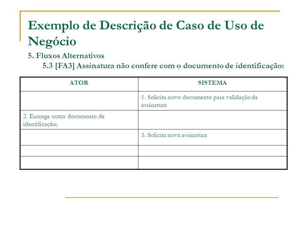Exemplo de Descrição de Caso de Uso de Negócio 5. Fluxos Alternativos 5.3 [FA3] Assinatura não confere com o documento de identificação: ATORSISTEMA 1