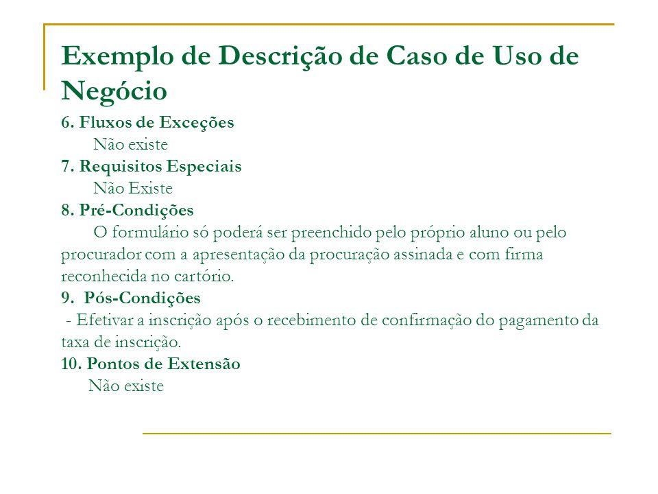 Exemplo de Descrição de Caso de Uso de Negócio 6. Fluxos de Exceções Não existe 7. Requisitos Especiais Não Existe 8. Pré-Condições O formulário só po