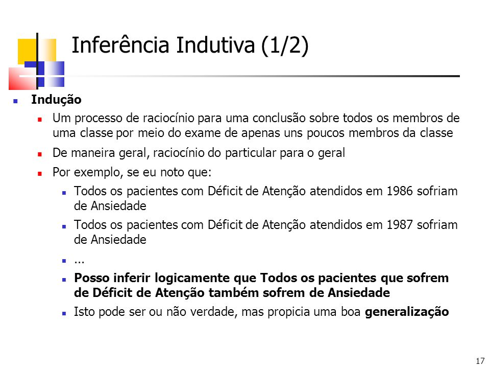 17 Inferência Indutiva (1/2) Indução Um processo de raciocínio para uma conclusão sobre todos os membros de uma classe por meio do exame de apenas uns