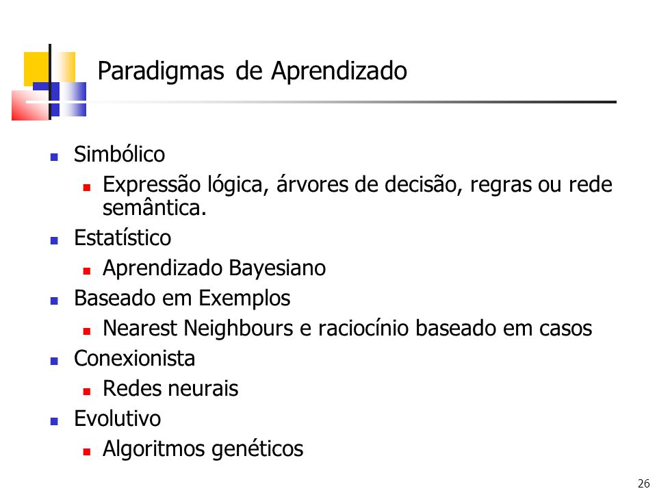 26 Paradigmas de Aprendizado Simbólico Expressão lógica, árvores de decisão, regras ou rede semântica. Estatístico Aprendizado Bayesiano Baseado em Ex
