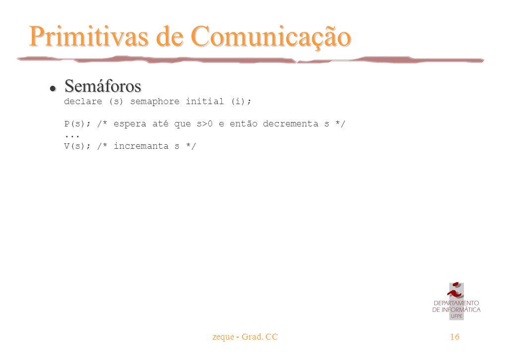 zeque - Grad. CC16 Primitivas de Comunicação Semáforos Semáforos declare (s) semaphore initial (i); P(s); /* espera até que s>0 e então decrementa s *
