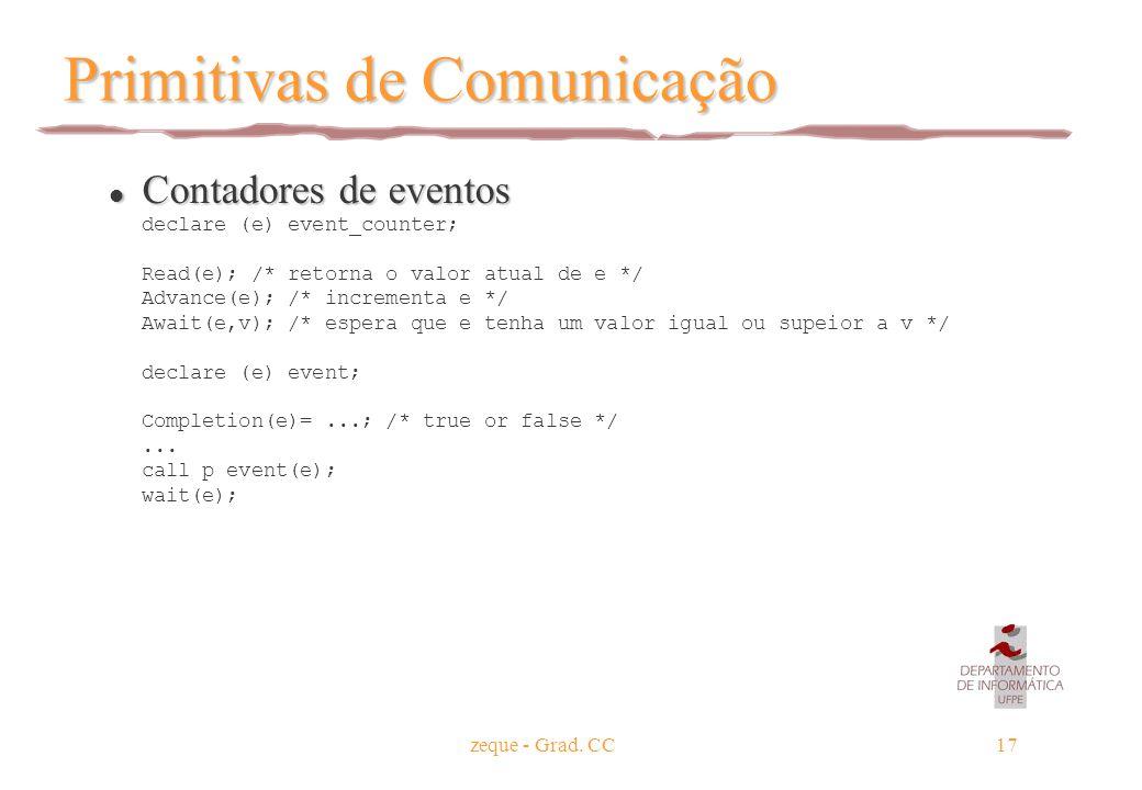 zeque - Grad. CC17 Primitivas de Comunicação Contadores de eventos Contadores de eventos declare (e) event_counter; Read(e); /* retorna o valor atual