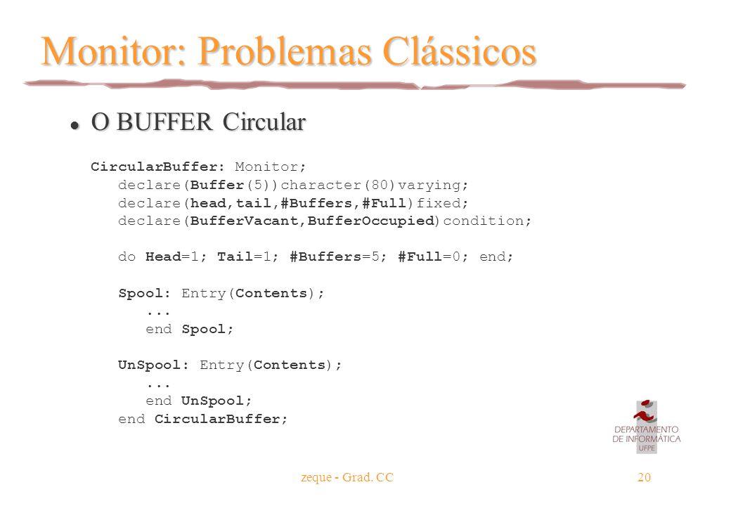 zeque - Grad. CC20 Monitor: Problemas Clássicos l O BUFFER Circular CircularBuffer: Monitor; declare(Buffer(5))character(80)varying; declare(head,tail