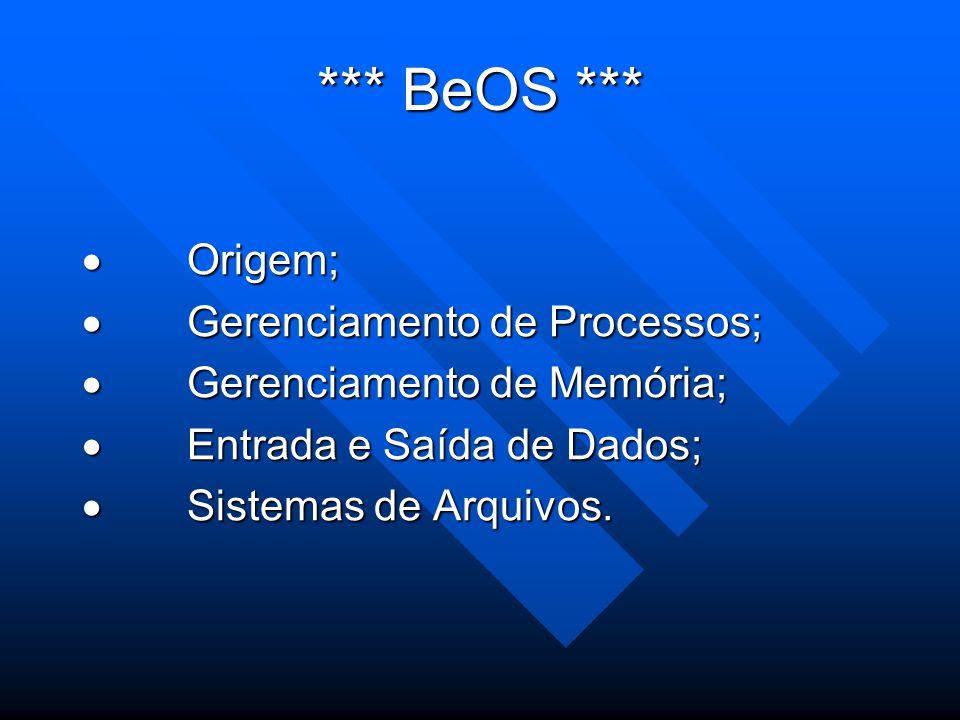 *** BeOS ***  Origem;  Gerenciamento de Processos;  Gerenciamento de Memória;  Entrada e Saída de Dados;  Sistemas de Arquivos.