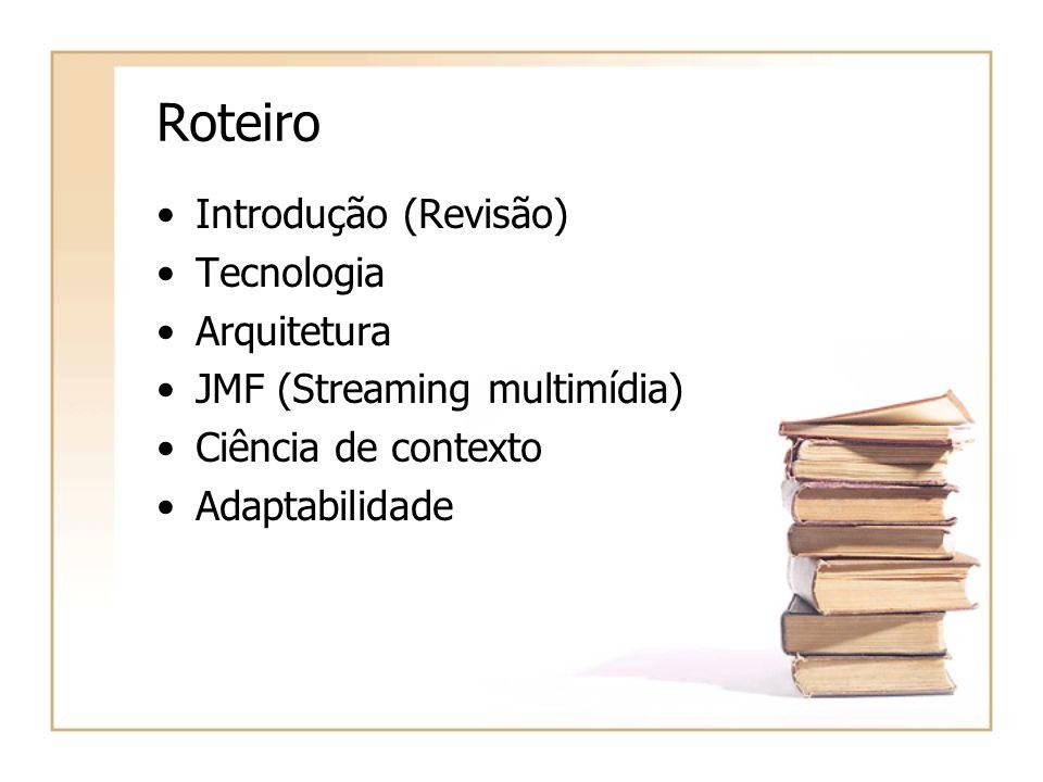 Roteiro Introdução (Revisão) Tecnologia Arquitetura JMF (Streaming multimídia) Ciência de contexto Adaptabilidade