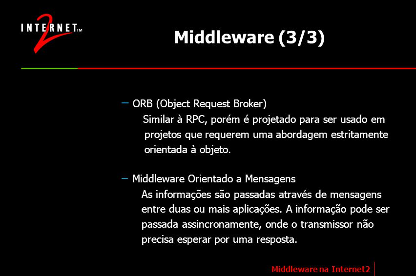 Internet2 Middleware Initiative (I2-MI) Objetivo principal Promover a distribuição de um nível intermediário de conectividade de rede nacional(EUA) Esta camada de conectividade reside sobre o nível de conectividade IP Prover interoperabilidade de aplicações e dados para o ensino superior e pesquisa Middleware na Internet2