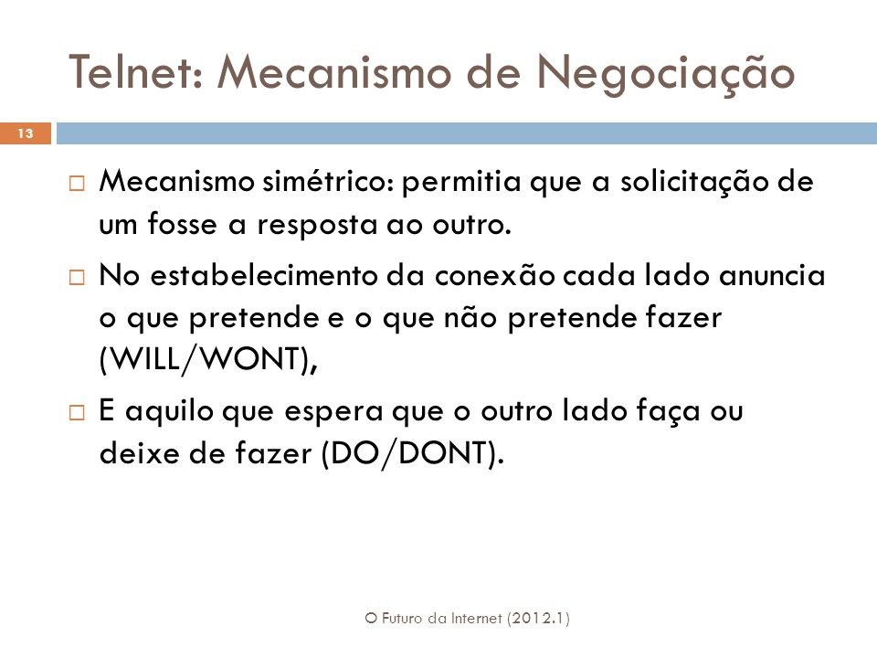 Telnet: Mecanismo de Negociação O Futuro da Internet (2012.1) 13  Mecanismo simétrico: permitia que a solicitação de um fosse a resposta ao outro.