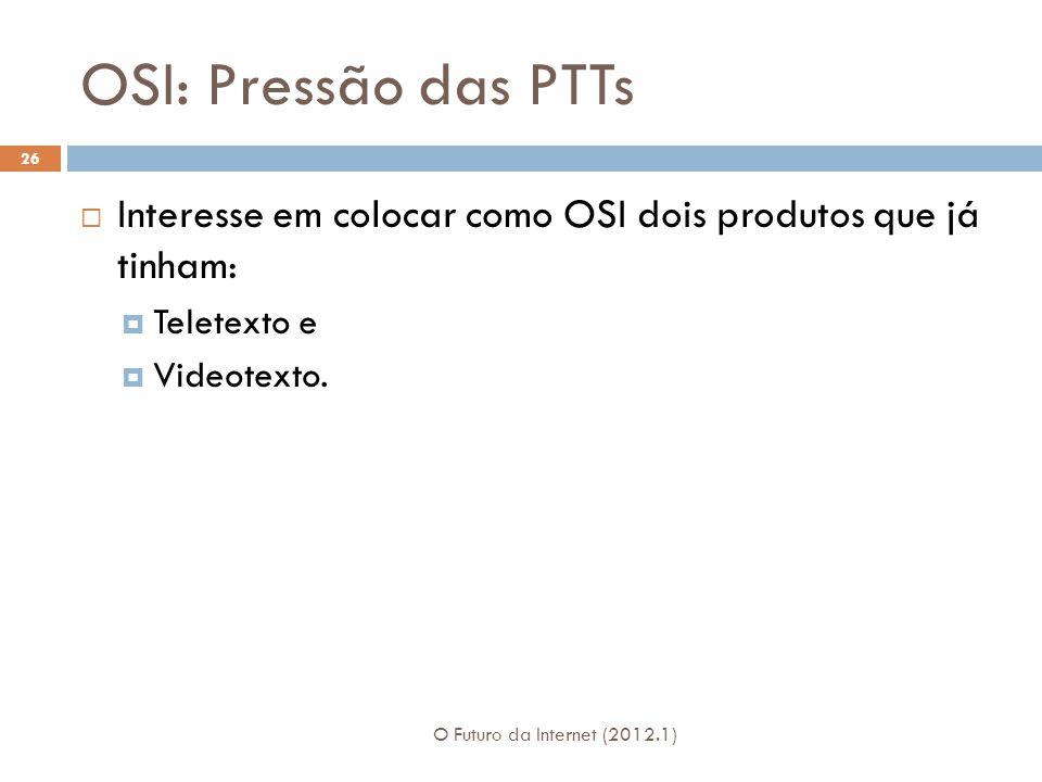 OSI: Pressão das PTTs O Futuro da Internet (2012.1) 26  Interesse em colocar como OSI dois produtos que já tinham:  Teletexto e  Videotexto.