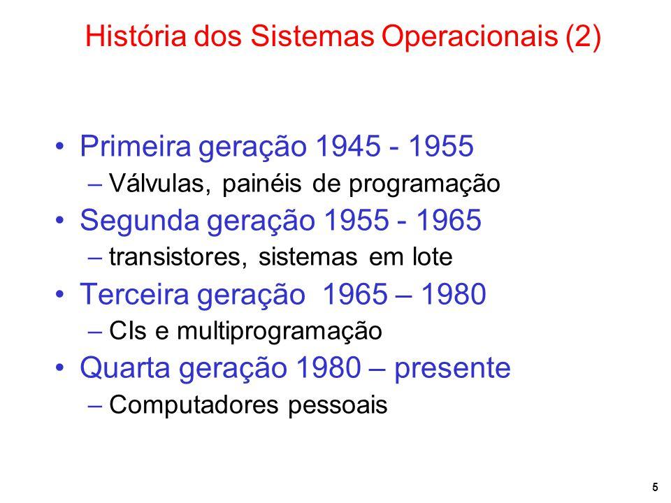 5 História dos Sistemas Operacionais (2) Primeira geração 1945 - 1955 –Válvulas, painéis de programação Segunda geração 1955 - 1965 –transistores, sistemas em lote Terceira geração 1965 – 1980 –CIs e multiprogramação Quarta geração 1980 – presente –Computadores pessoais