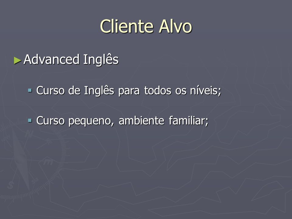 Cliente Alvo ► Advanced Inglês  Curso de Inglês para todos os níveis;  Curso pequeno, ambiente familiar;