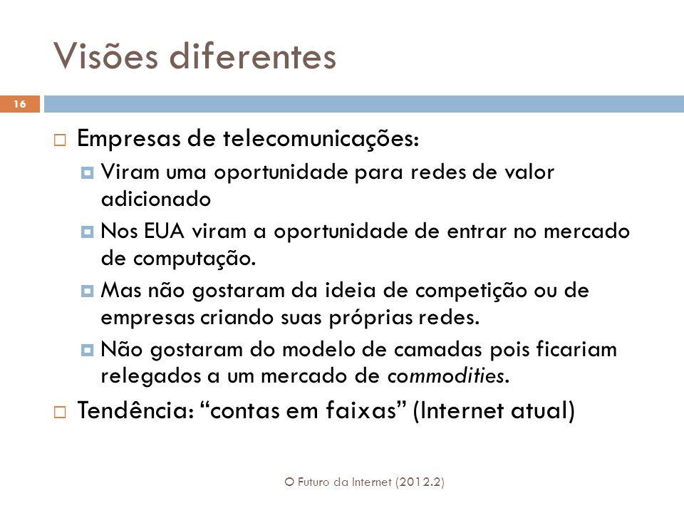 Visões diferentes O Futuro da Internet (2012.2) 16  Empresas de telecomunicações:  Viram uma oportunidade para redes de valor adicionado  Nos EUA viram a oportunidade de entrar no mercado de computação.