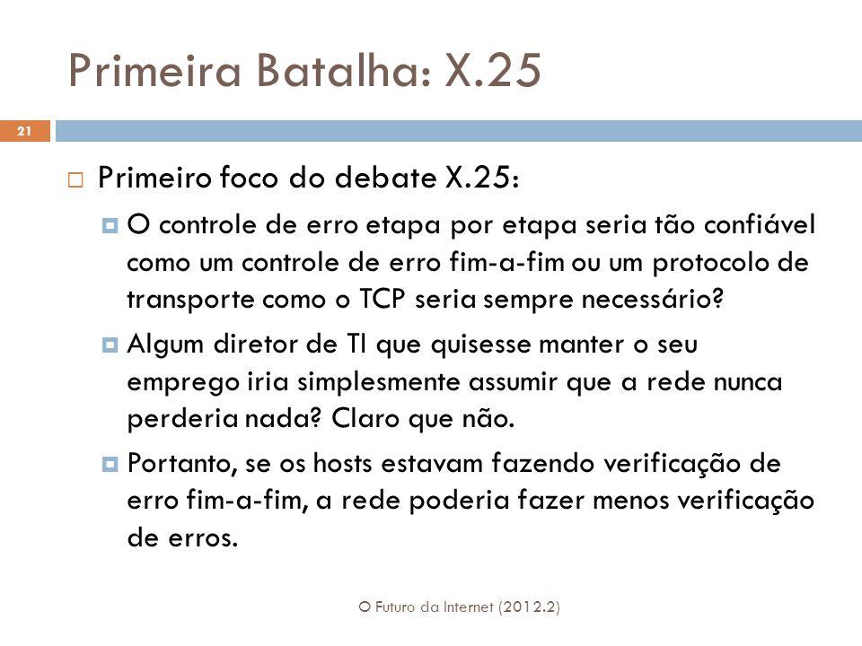 Primeira Batalha: X.25 O Futuro da Internet (2012.2) 21  Primeiro foco do debate X.25:  O controle de erro etapa por etapa seria tão confiável como um controle de erro fim-a-fim ou um protocolo de transporte como o TCP seria sempre necessário.