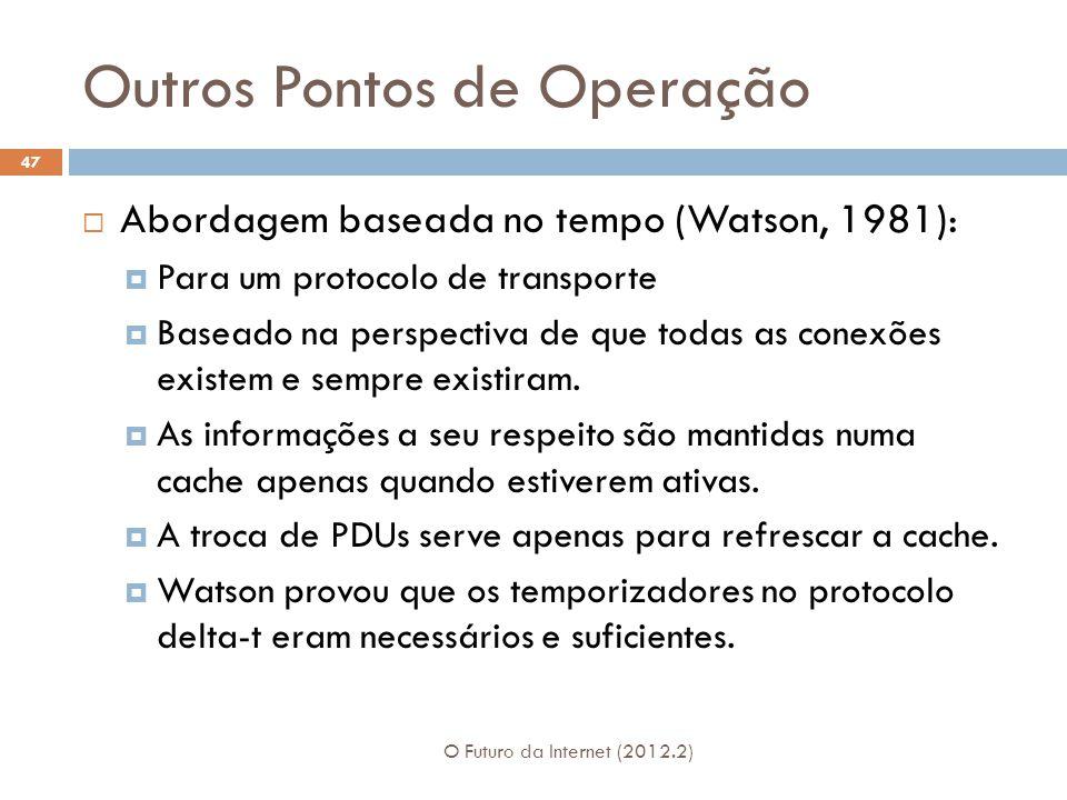 Outros Pontos de Operação O Futuro da Internet (2012.2) 47  Abordagem baseada no tempo (Watson, 1981):  Para um protocolo de transporte  Baseado na perspectiva de que todas as conexões existem e sempre existiram.