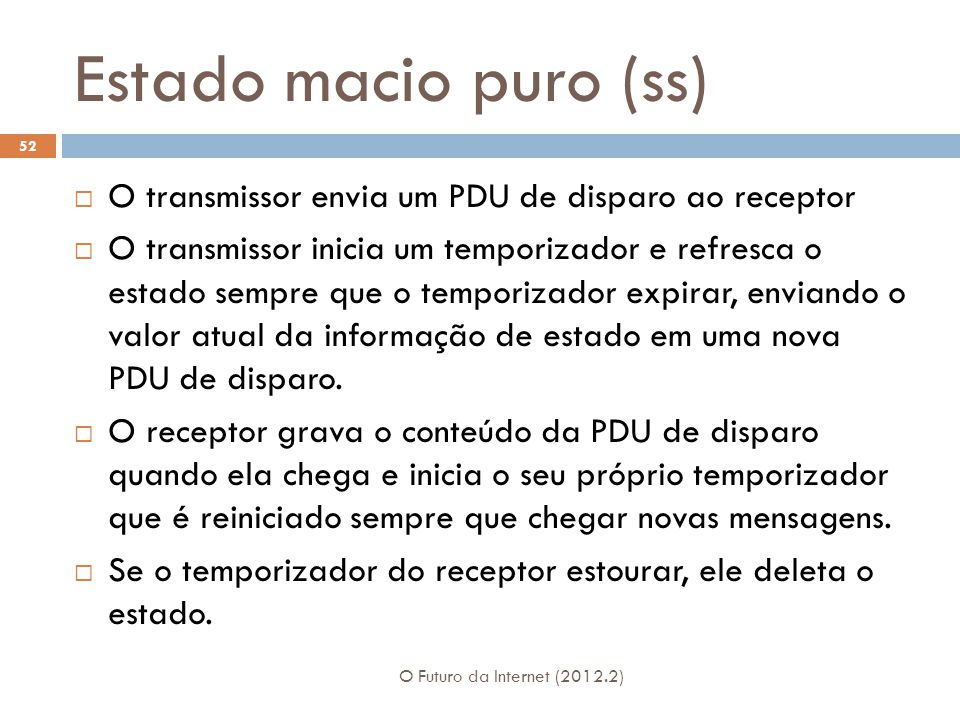 Estado macio puro (ss) O Futuro da Internet (2012.2) 52  O transmissor envia um PDU de disparo ao receptor  O transmissor inicia um temporizador e refresca o estado sempre que o temporizador expirar, enviando o valor atual da informação de estado em uma nova PDU de disparo.