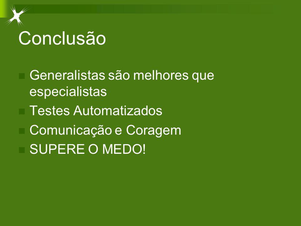 Conclusão Generalistas são melhores que especialistas Testes Automatizados Comunicação e Coragem SUPERE O MEDO!