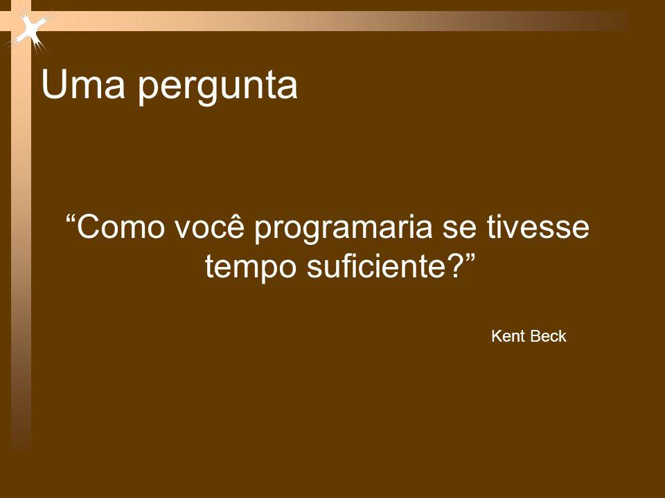 Uma pergunta Como você programaria se tivesse tempo suficiente? Kent Beck