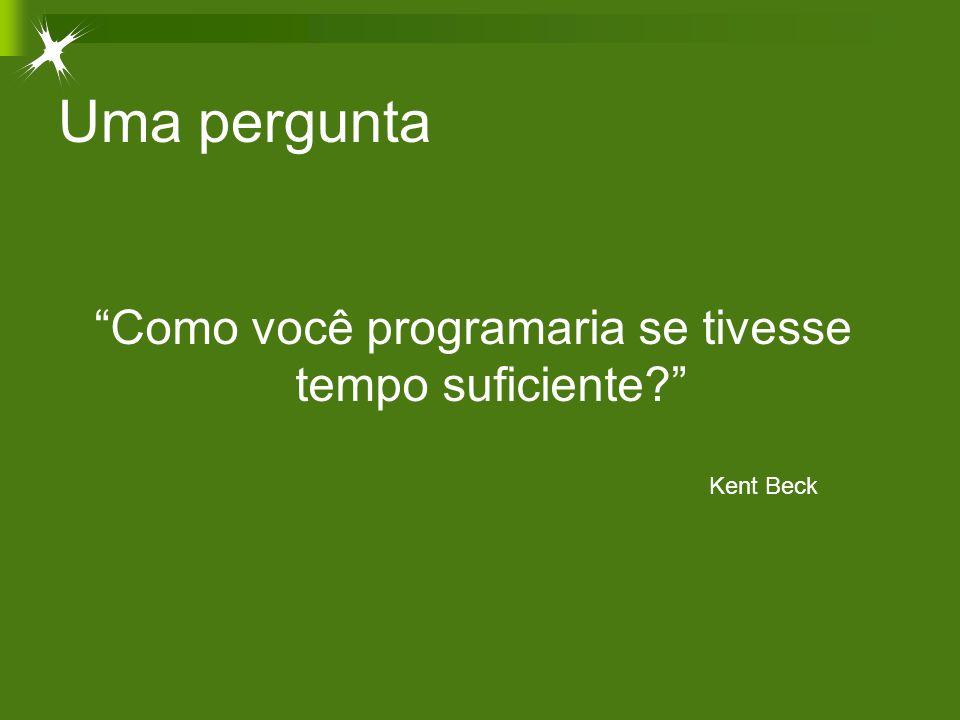 """Uma pergunta """"Como você programaria se tivesse tempo suficiente?"""" Kent Beck"""