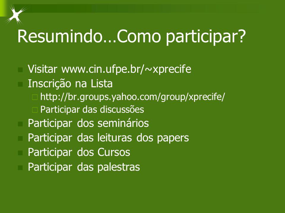 Resumindo…Como participar? Visitar www.cin.ufpe.br/~xprecife Inscrição na Lista  http://br.groups.yahoo.com/group/xprecife/  Participar das discussõ