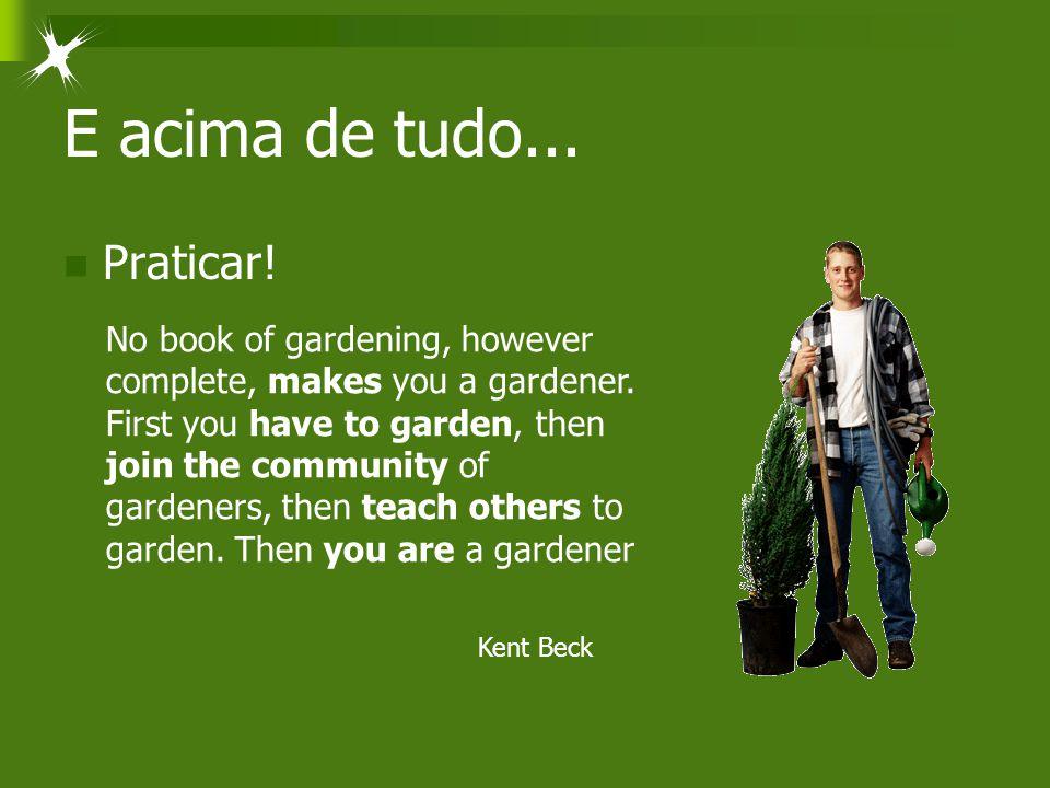 E acima de tudo... Praticar! No book of gardening, however complete, makes you a gardener. First you have to garden, then join the community of garden