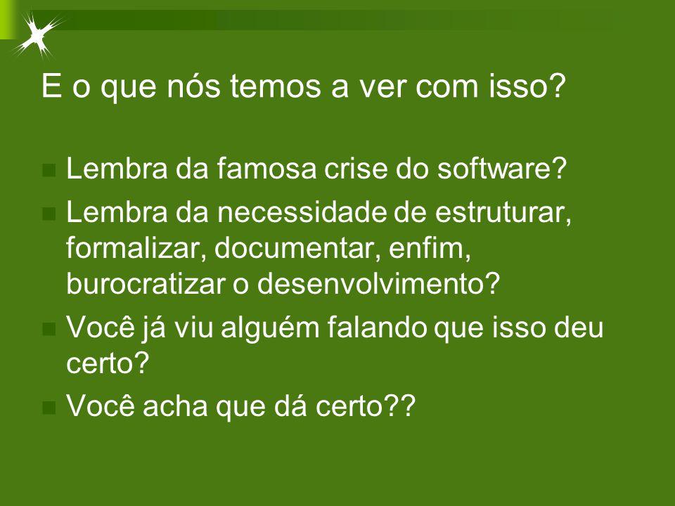 E o que nós temos a ver com isso? Lembra da famosa crise do software? Lembra da necessidade de estruturar, formalizar, documentar, enfim, burocratizar