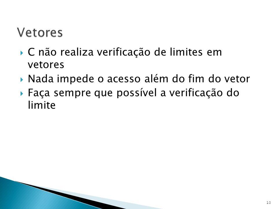  C não realiza verificação de limites em vetores  Nada impede o acesso além do fim do vetor  Faça sempre que possível a verificação do limite 10