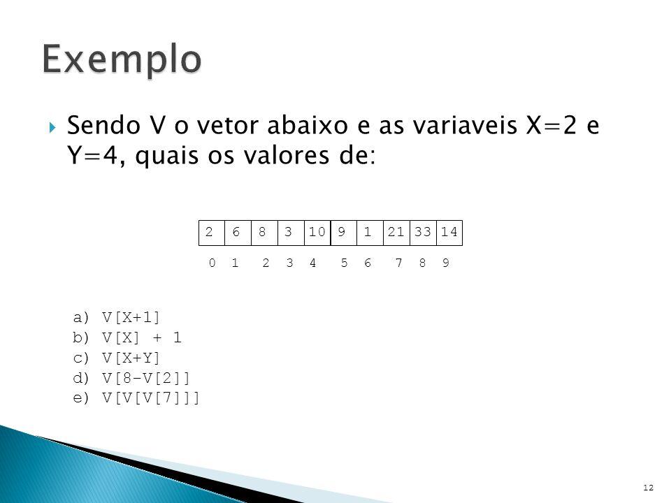  Sendo V o vetor abaixo e as variaveis X=2 e Y=4, quais os valores de: 12 a) V[X+1] b) V[X] + 1 c) V[X+Y] d) V[8-V[2]] e) V[V[V[7]]] 26831091213314 0