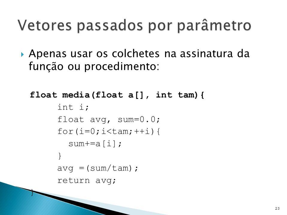  Apenas usar os colchetes na assinatura da função ou procedimento: float media(float a[], int tam){ int i; float avg, sum=0.0; for(i=0;i<tam;++i){ su