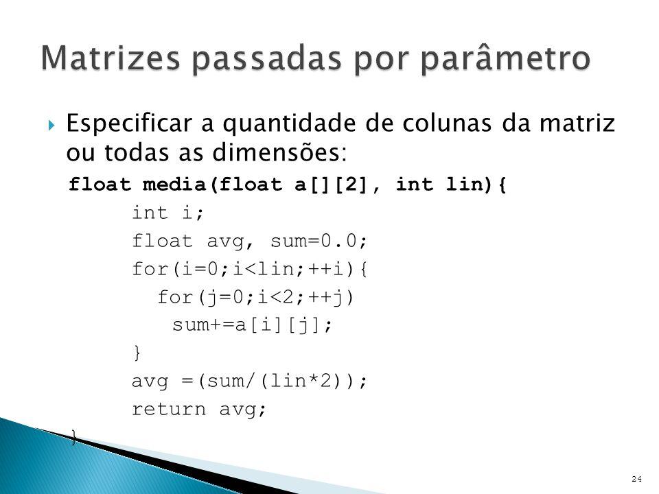  Especificar a quantidade de colunas da matriz ou todas as dimensões: float media(float a[][2], int lin){ int i; float avg, sum=0.0; for(i=0;i<lin;++