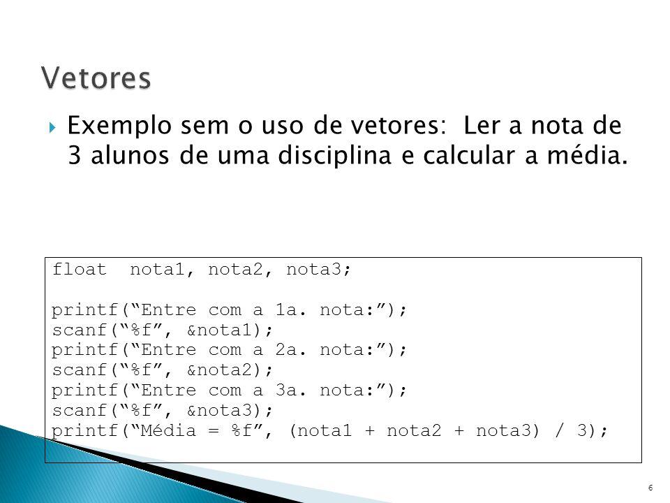 """ Exemplo sem o uso de vetores: Ler a nota de 3 alunos de uma disciplina e calcular a média. 6 float nota1, nota2, nota3; printf(""""Entre com a 1a. nota"""