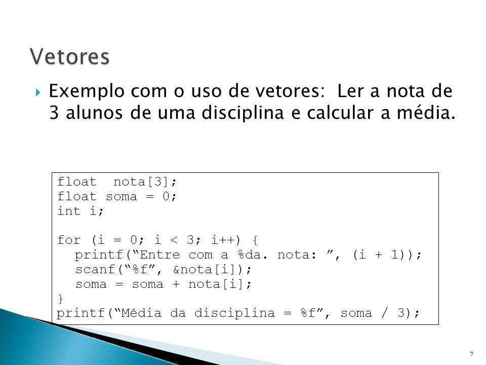  Exemplo com o uso de vetores: Ler a nota de 3 alunos de uma disciplina e calcular a média. 7 float nota[3]; float soma = 0; int i; for (i = 0; i < 3