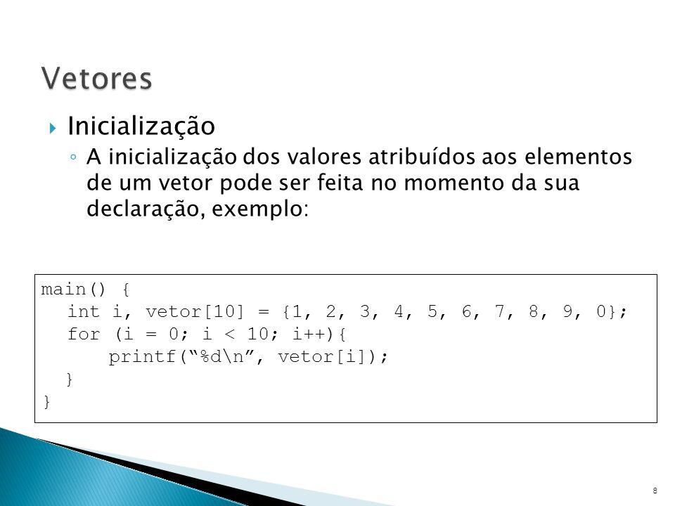  Inicialização ◦ A inicialização dos valores atribuídos aos elementos de um vetor pode ser feita no momento da sua declaração, exemplo: 8 main() { in