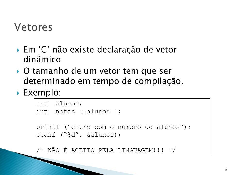  Em 'C' não existe declaração de vetor dinâmico  O tamanho de um vetor tem que ser determinado em tempo de compilação.  Exemplo: 9 int alunos; int