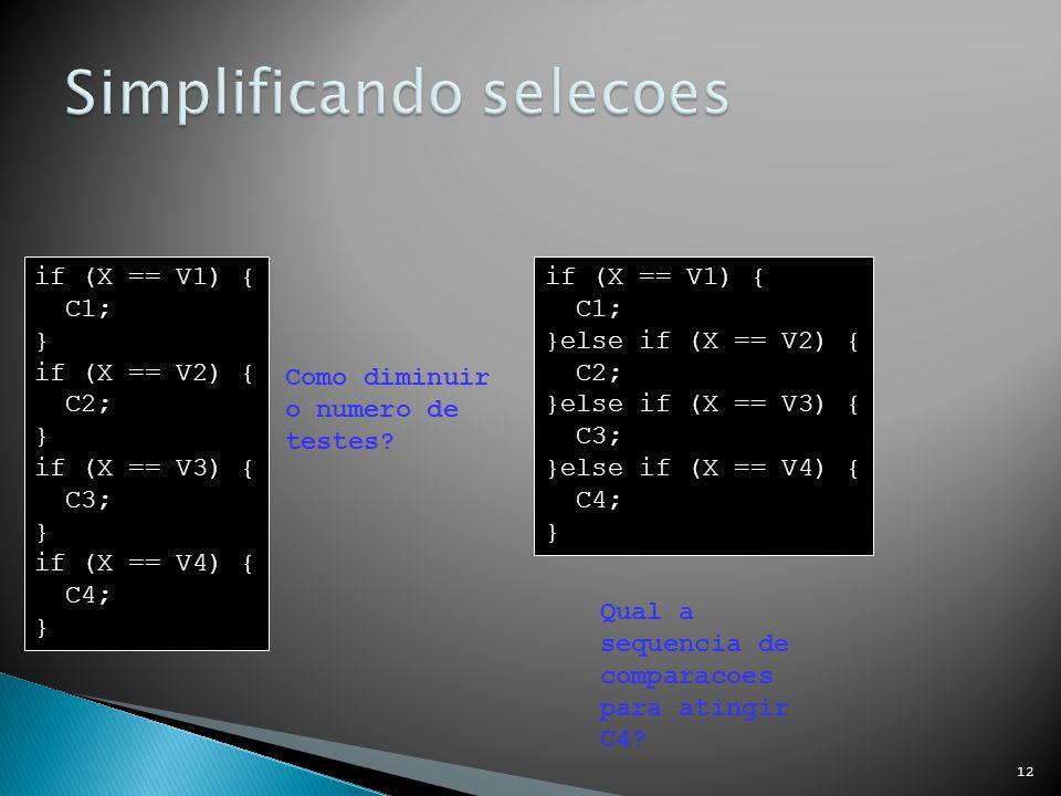 12 if (X == V1) { C1; } if (X == V2) { C2; } if (X == V3) { C3; } if (X == V4) { C4; } Como diminuir o numero de testes.