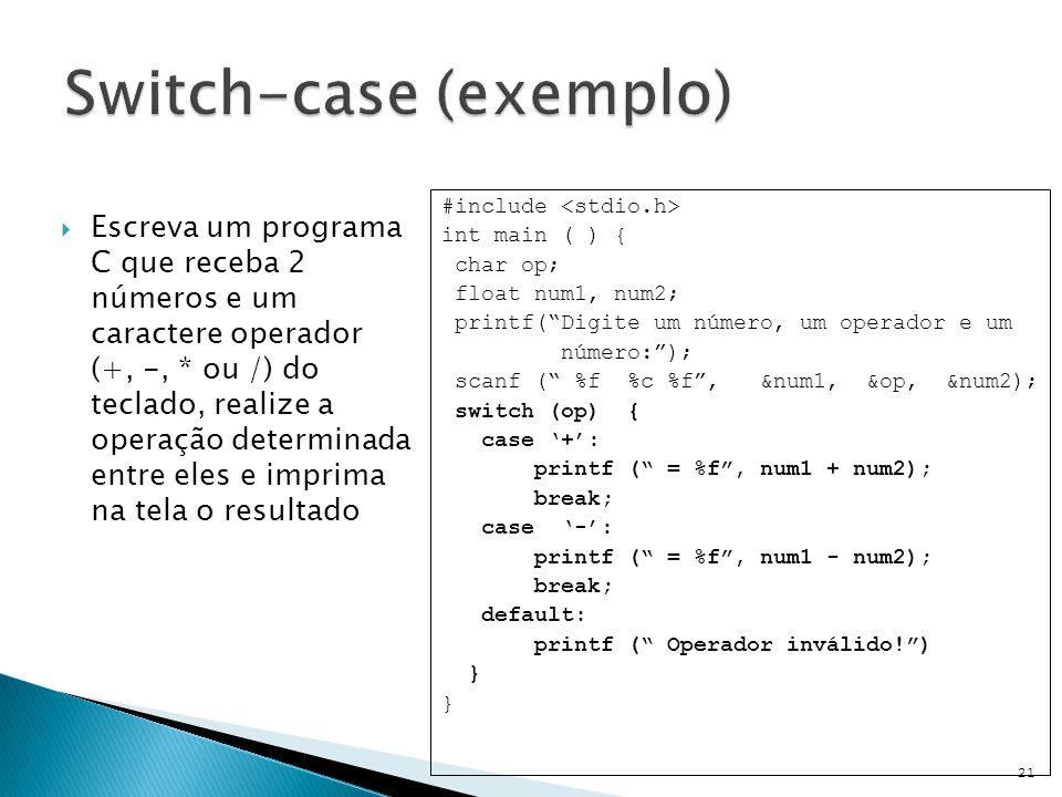  Escreva um programa C que receba 2 números e um caractere operador (+, -, * ou /) do teclado, realize a operação determinada entre eles e imprima na tela o resultado 21 #include int main ( ) { char op; float num1, num2; printf( Digite um número, um operador e um número: ); scanf ( %f %c %f , &num1, &op, &num2); switch (op) { case '+': printf ( = %f , num1 + num2); break; case '-': printf ( = %f , num1 - num2); break; default: printf ( Operador inválido! ) }