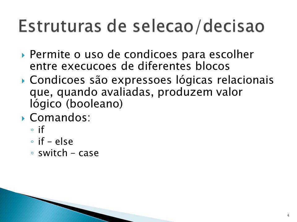  Permite o uso de condicoes para escolher entre execucoes de diferentes blocos  Condicoes são expressoes lógicas relacionais que, quando avaliadas, produzem valor lógico (booleano)  Comandos: ◦ if ◦ if – else ◦ switch - case 4
