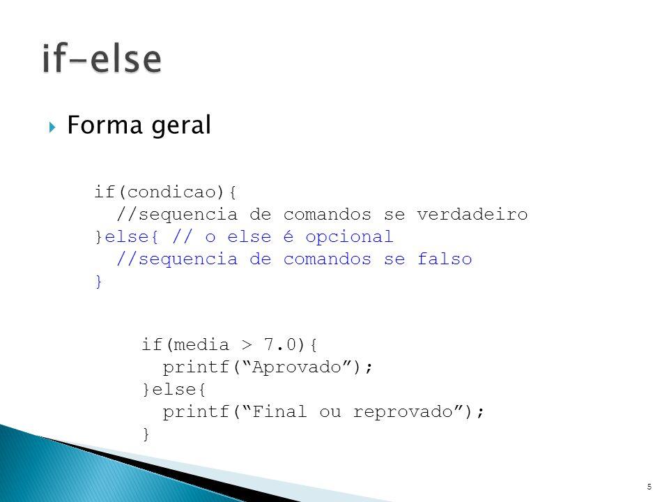  Forma geral 5 if(condicao){ //sequencia de comandos se verdadeiro }else{ // o else é opcional //sequencia de comandos se falso } if(media > 7.0){ printf( Aprovado ); }else{ printf( Final ou reprovado ); }