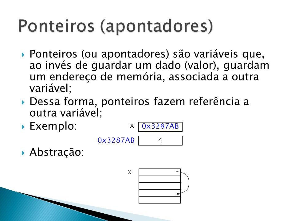  Ponteiros (ou apontadores) são variáveis que, ao invés de guardar um dado (valor), guardam um endereço de memória, associada a outra variável;  Dessa forma, ponteiros fazem referência a outra variável;  Exemplo:  Abstração: 0x3287AB x 4 x