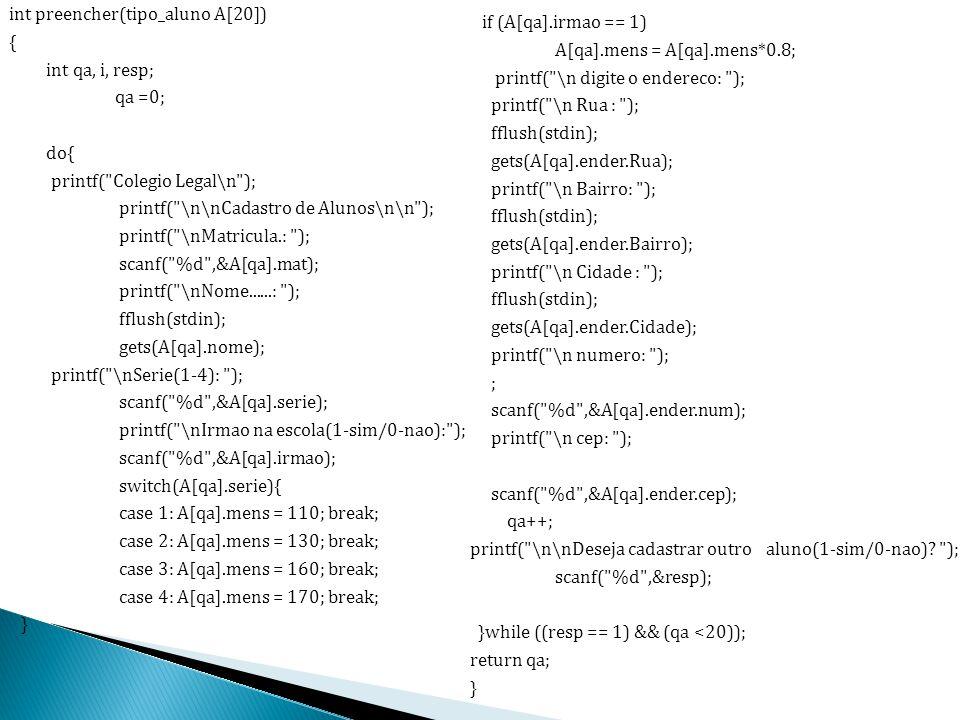 int preencher(tipo_aluno A[20]) { int qa, i, resp; qa =0; do{ printf( Colegio Legal\n ); printf( \n\nCadastro de Alunos\n\n ); printf( \nMatricula.: ); scanf( %d ,&A[qa].mat); printf( \nNome......: ); fflush(stdin); gets(A[qa].nome); printf( \nSerie(1-4): ); scanf( %d ,&A[qa].serie); printf( \nIrmao na escola(1-sim/0-nao): ); scanf( %d ,&A[qa].irmao); switch(A[qa].serie){ case 1: A[qa].mens = 110; break; case 2: A[qa].mens = 130; break; case 3: A[qa].mens = 160; break; case 4: A[qa].mens = 170; break; } if (A[qa].irmao == 1) A[qa].mens = A[qa].mens*0.8; printf( \n digite o endereco: ); printf( \n Rua : ); fflush(stdin); gets(A[qa].ender.Rua); printf( \n Bairro: ); fflush(stdin); gets(A[qa].ender.Bairro); printf( \n Cidade : ); fflush(stdin); gets(A[qa].ender.Cidade); printf( \n numero: ); ; scanf( %d ,&A[qa].ender.num); printf( \n cep: ); scanf( %d ,&A[qa].ender.cep); qa++; printf( \n\nDeseja cadastrar outro aluno(1-sim/0-nao).